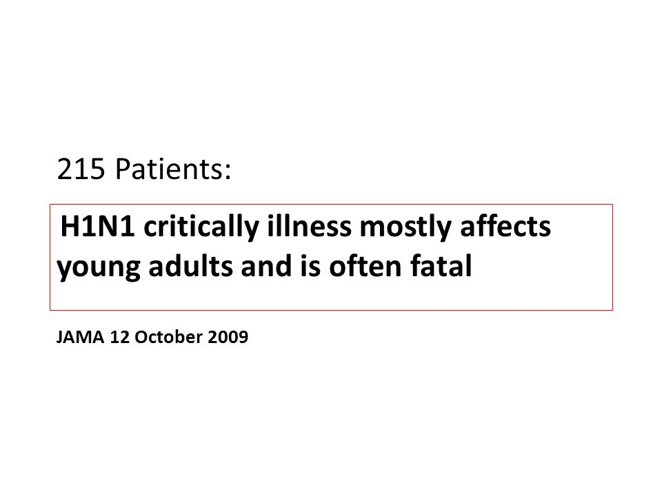 215 Patients: H1N1 critically illness mostly affects young adults and is often fatal JAMA 12 October 2009