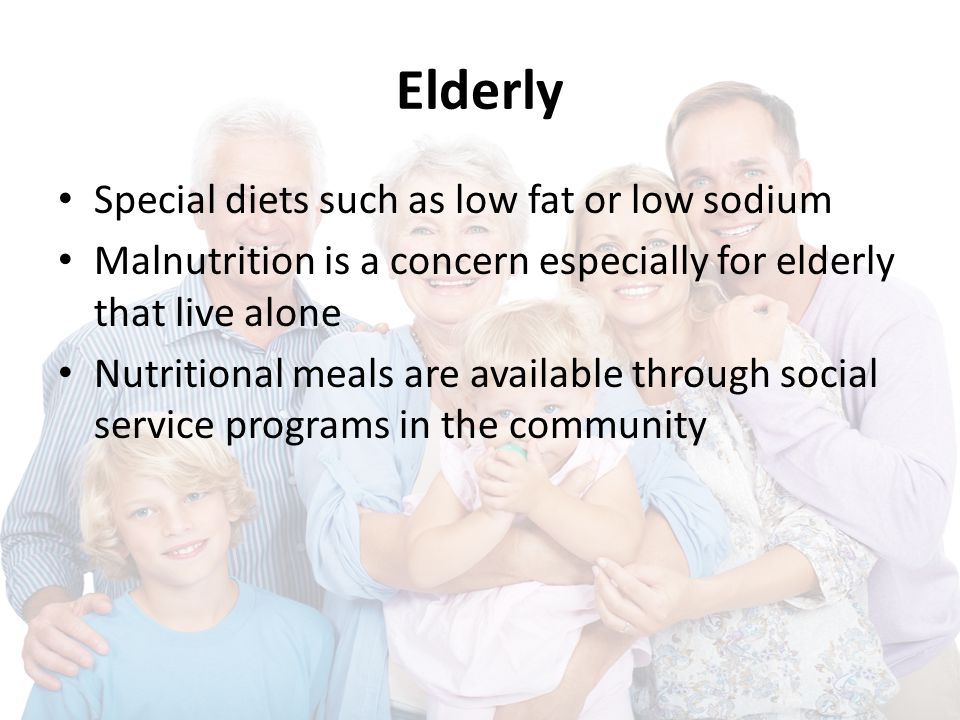 Elderly Special diets such as low fat or low sodium Malnutrition is a concern especially for elderly that live alone Nutritional meals are available t