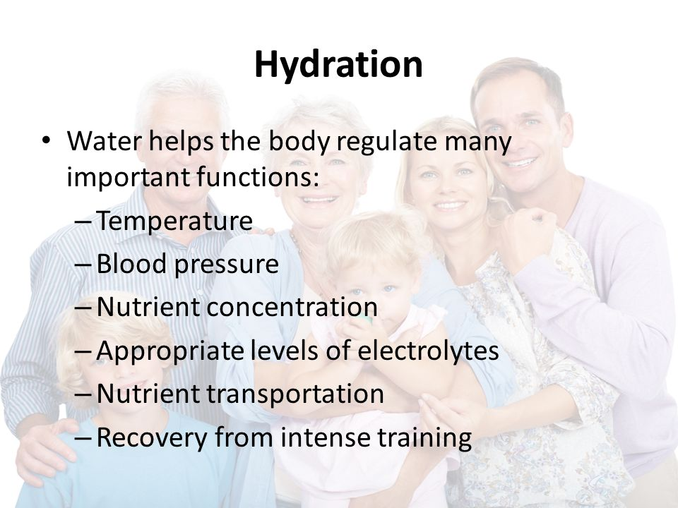 Hydration Water helps the body regulate many important functions: – Temperature – Blood pressure – Nutrient concentration – Appropriate levels of electrolytes – Nutrient transportation – Recovery from intense training
