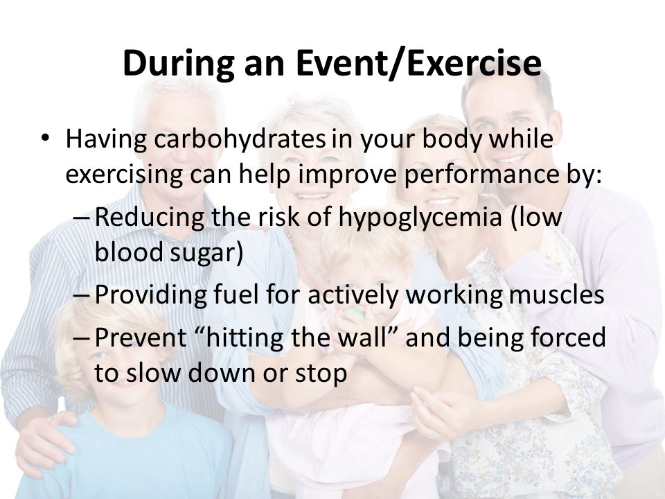 During an Event/Exercise Having carbohydrates in your body while exercising can help improve performance by: – Reducing the risk of hypoglycemia (low blood sugar) – Providing fuel for actively working muscles – Prevent hitting the wall and being forced to slow down or stop
