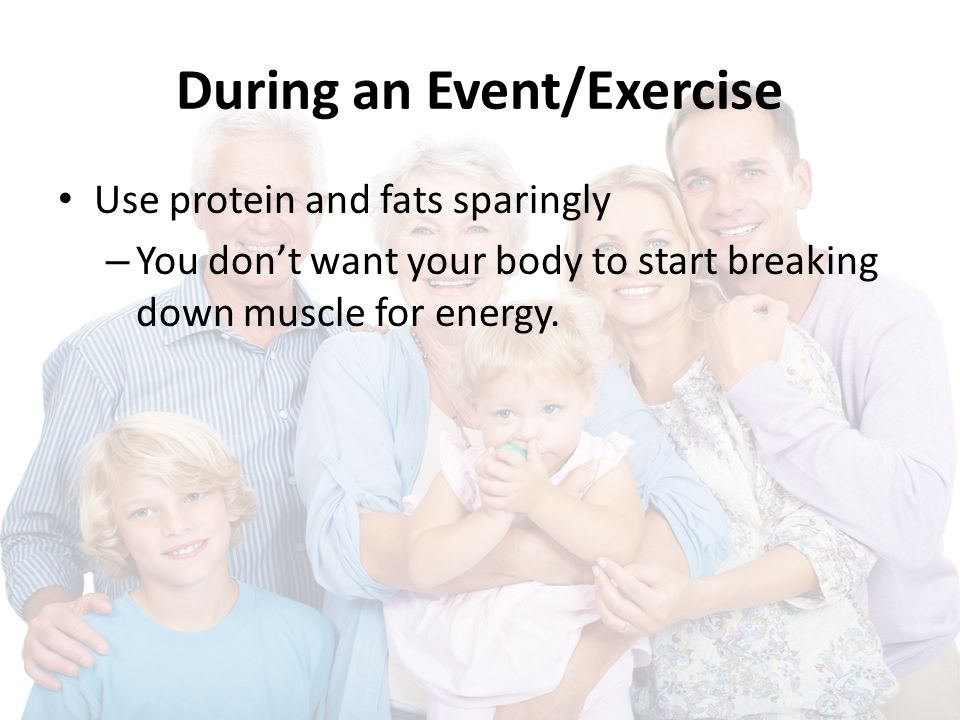 During an Event/Exercise Use protein and fats sparingly – You don't want your body to start breaking down muscle for energy.