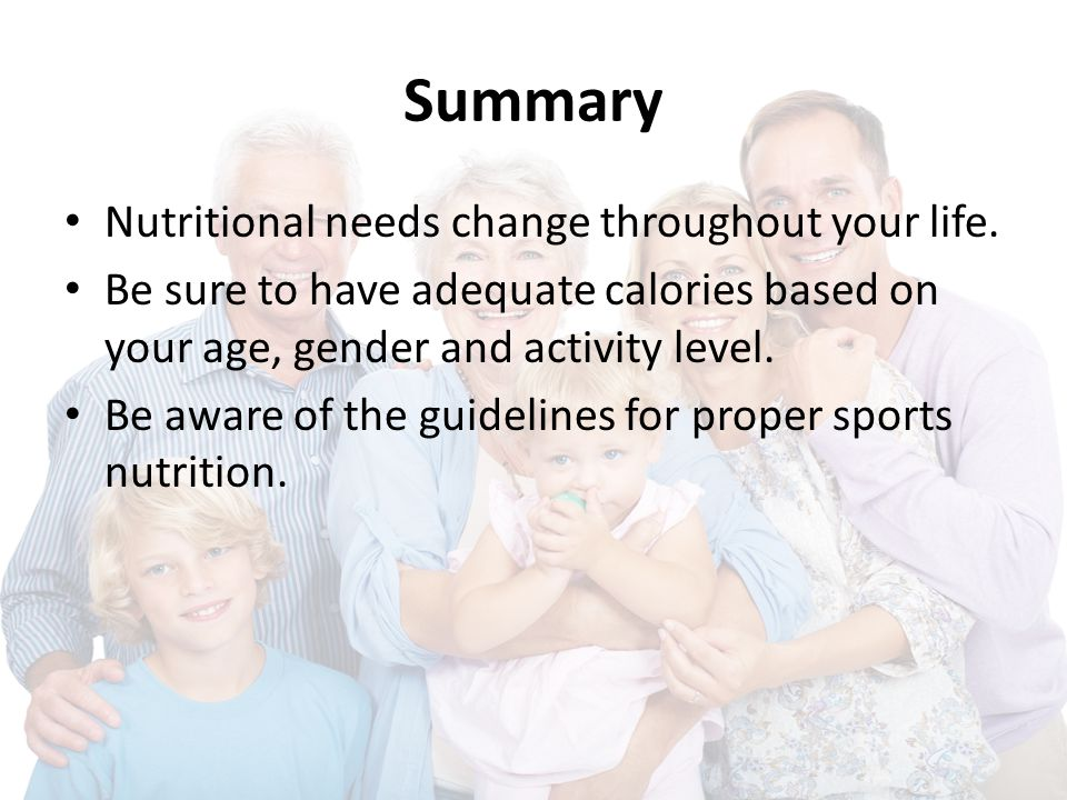 Summary Nutritional needs change throughout your life. Be sure to have adequate calories based on your age, gender and activity level. Be aware of the