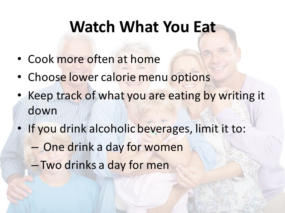 Watch What You Eat Cook more often at home Choose lower calorie menu options Keep track of what you are eating by writing it down If you drink alcoholic beverages, limit it to: – One drink a day for women – Two drinks a day for men