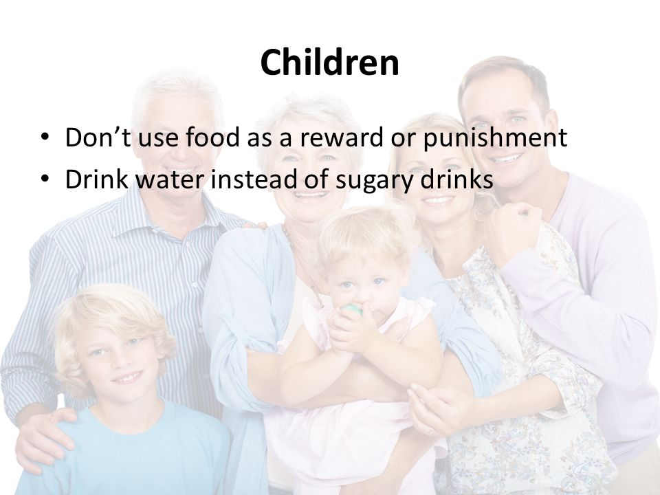 Children Don't use food as a reward or punishment Drink water instead of sugary drinks
