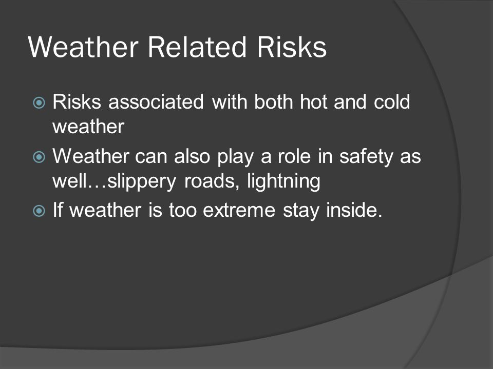 Weather Related Risks  Risks associated with both hot and cold weather  Weather can also play a role in safety as well…slippery roads, lightning  If weather is too extreme stay inside.