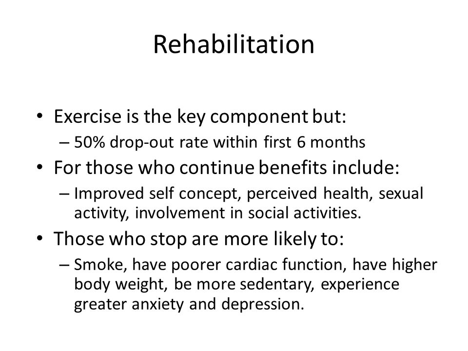 Rehabilitation Exercise is the key component but: – 50% drop-out rate within first 6 months For those who continue benefits include: – Improved self concept, perceived health, sexual activity, involvement in social activities.