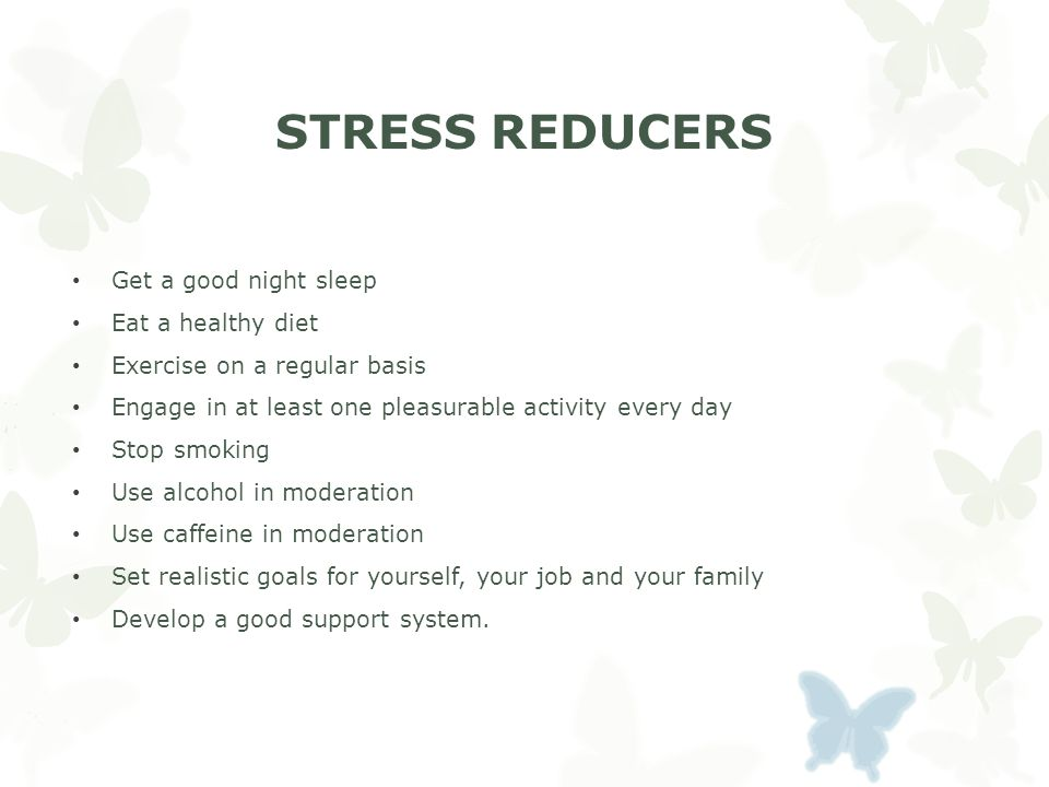 STRESS REDUCERS Get a good night sleep Eat a healthy diet Exercise on a regular basis Engage in at least one pleasurable activity every day Stop smoking Use alcohol in moderation Use caffeine in moderation Set realistic goals for yourself, your job and your family Develop a good support system.