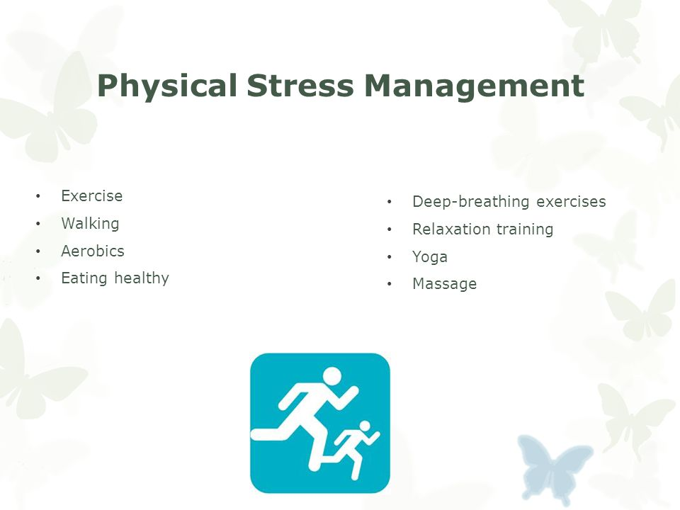 Physical Stress Management Exercise Walking Aerobics Eating healthy Deep-breathing exercises Relaxation training Yoga Massage