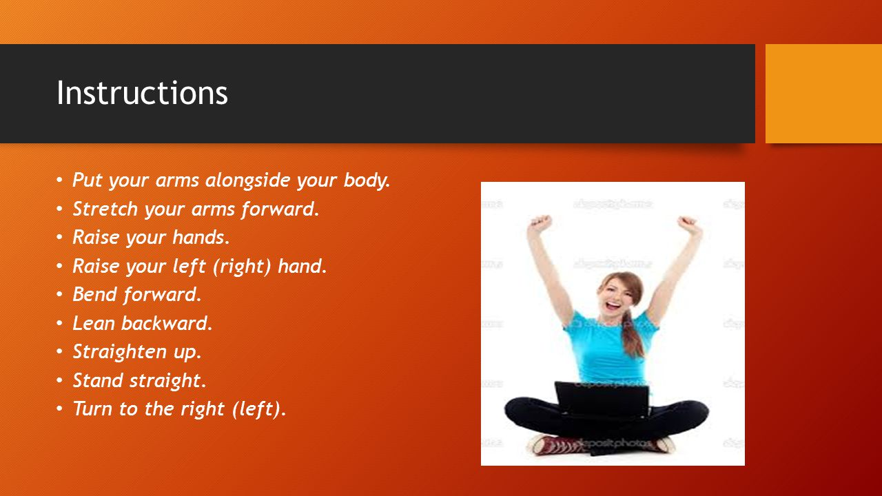 Instructions Put your arms alongside your body. Stretch your arms forward.
