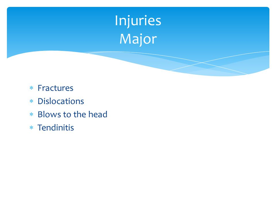  Fractures  Dislocations  Blows to the head  Tendinitis Injuries Major