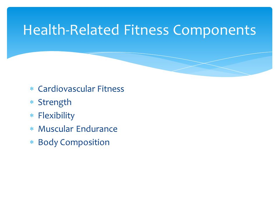  Cardiovascular Fitness  Strength  Flexibility  Muscular Endurance  Body Composition Health-Related Fitness Components