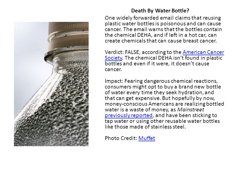 Death By Water Bottle? One widely forwarded email claims that reusing plastic water bottles is poisonous and can cause cancer. The email warns that th