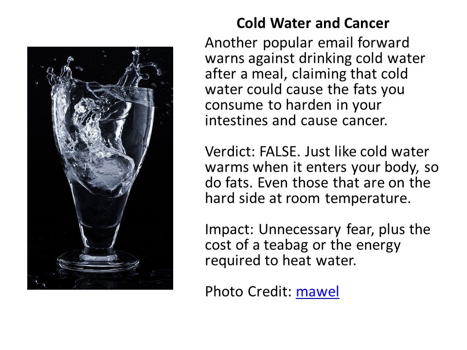 Cold Water and Cancer Another popular email forward warns against drinking cold water after a meal, claiming that cold water could cause the fats you consume to harden in your intestines and cause cancer.