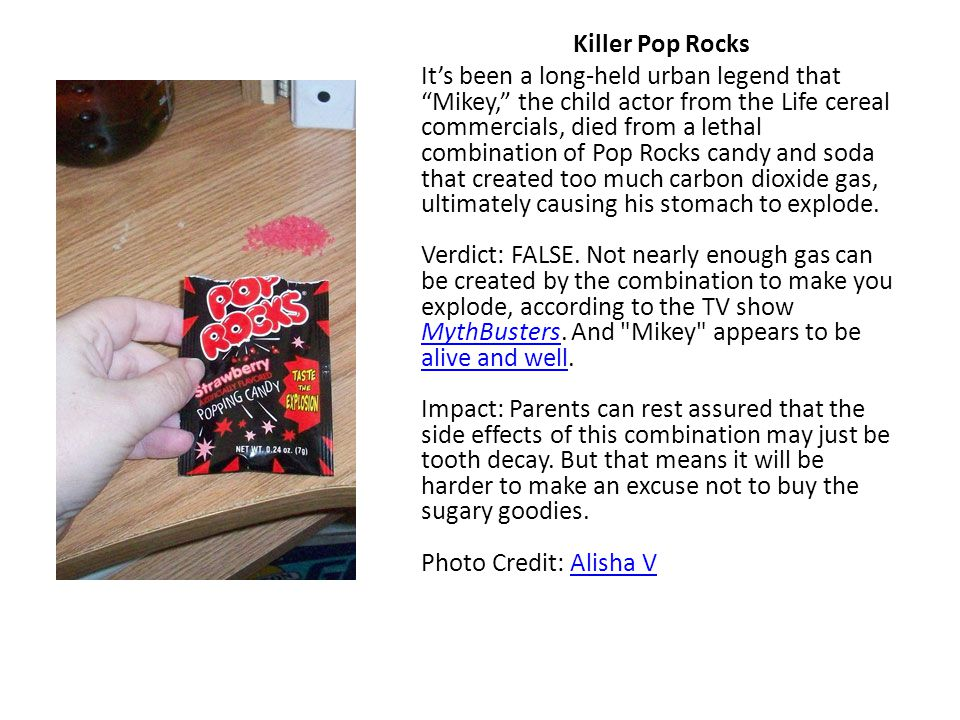 """Killer Pop Rocks It's been a long-held urban legend that """"Mikey,"""" the child actor from the Life cereal commercials, died from a lethal combination of"""
