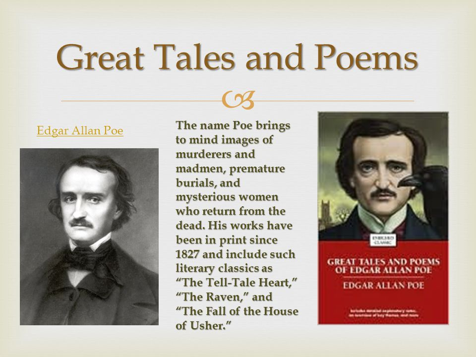  Great Tales and Poems Edgar Allan Poe The name Poe brings to mind images of murderers and madmen, premature burials, and mysterious women who return from the dead.