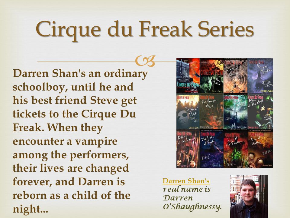  Cirque du Freak Series Darren Shan's an ordinary schoolboy, until he and his best friend Steve get tickets to the Cirque Du Freak. When they encount