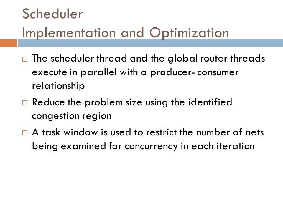 Scheduler Implementation and Optimization  The scheduler thread and the global router threads execute in parallel with a producer- consumer relationship  Reduce the problem size using the identified congestion region  A task window is used to restrict the number of nets being examined for concurrency in each iteration