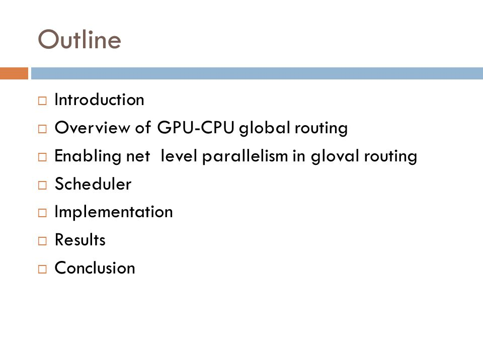 Outline  Introduction  Overview of GPU-CPU global routing  Enabling net level parallelism in gloval routing  Scheduler  Implementation  Results  Conclusion