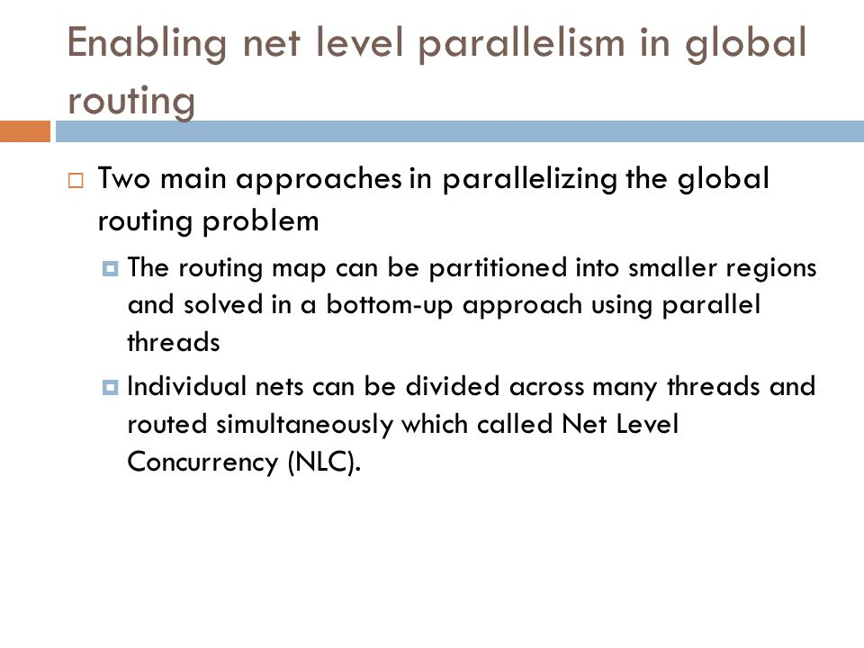 Enabling net level parallelism in global routing  Two main approaches in parallelizing the global routing problem  The routing map can be partitioned into smaller regions and solved in a bottom-up approach using parallel threads  Individual nets can be divided across many threads and routed simultaneously which called Net Level Concurrency (NLC).