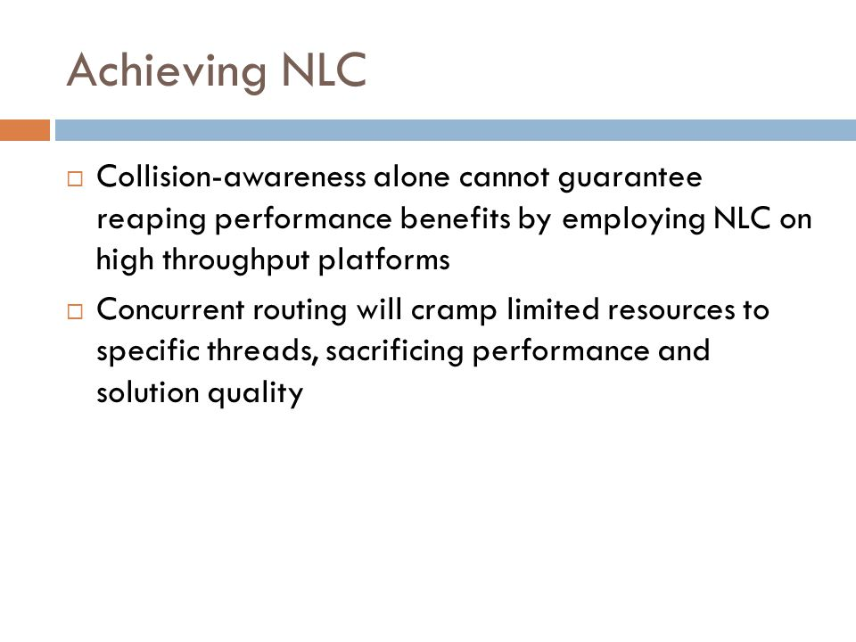 Achieving NLC  Collision-awareness alone cannot guarantee reaping performance benefits by employing NLC on high throughput platforms  Concurrent routing will cramp limited resources to specific threads, sacrificing performance and solution quality