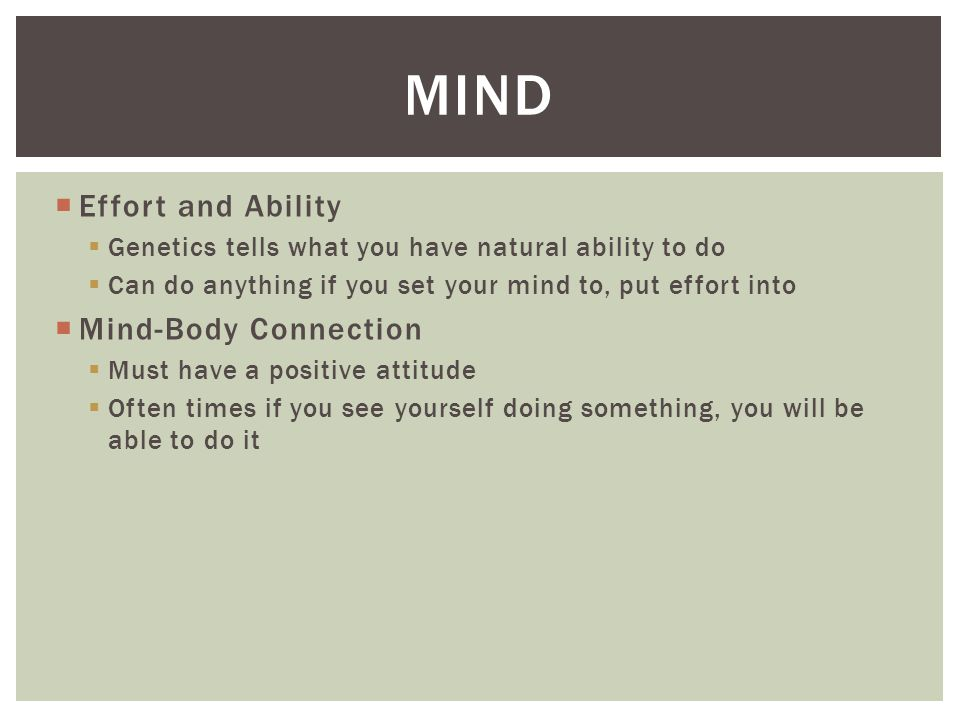  Effort and Ability  Genetics tells what you have natural ability to do  Can do anything if you set your mind to, put effort into  Mind-Body Connection  Must have a positive attitude  Often times if you see yourself doing something, you will be able to do it MIND
