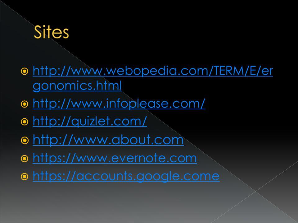  http://www.webopedia.com/TERM/E/er gonomics.html http://www.webopedia.com/TERM/E/er gonomics.html  http://www.infoplease.com/ http://www.infoplease.com/  http://quizlet.com/ http://quizlet.com/  http://www.about.com http://www.about.com  https://www.evernote.com https://www.evernote.com  https://accounts.google.come https://accounts.google.come