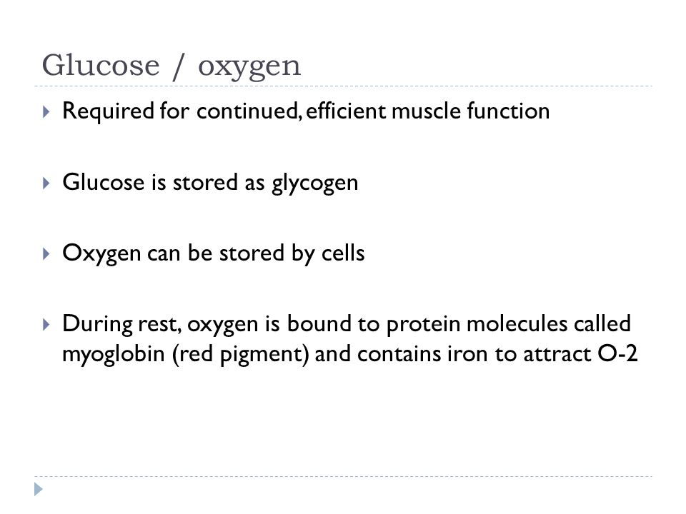 Glucose / oxygen  Required for continued, efficient muscle function  Glucose is stored as glycogen  Oxygen can be stored by cells  During rest, oxygen is bound to protein molecules called myoglobin (red pigment) and contains iron to attract O-2