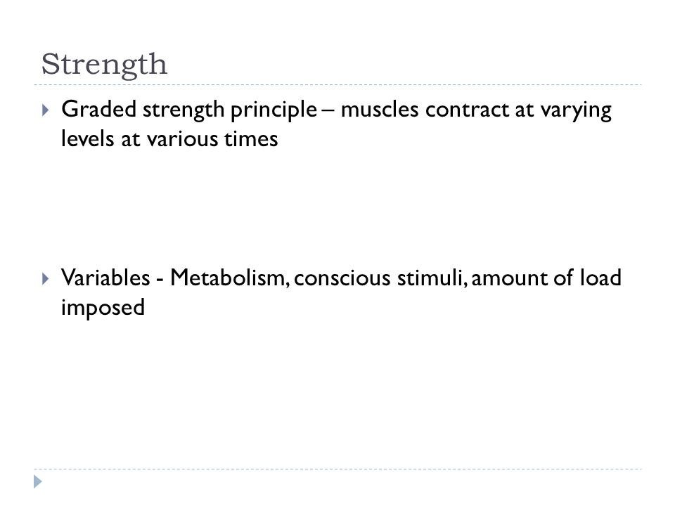 Strength  Graded strength principle – muscles contract at varying levels at various times  Variables - Metabolism, conscious stimuli, amount of load imposed