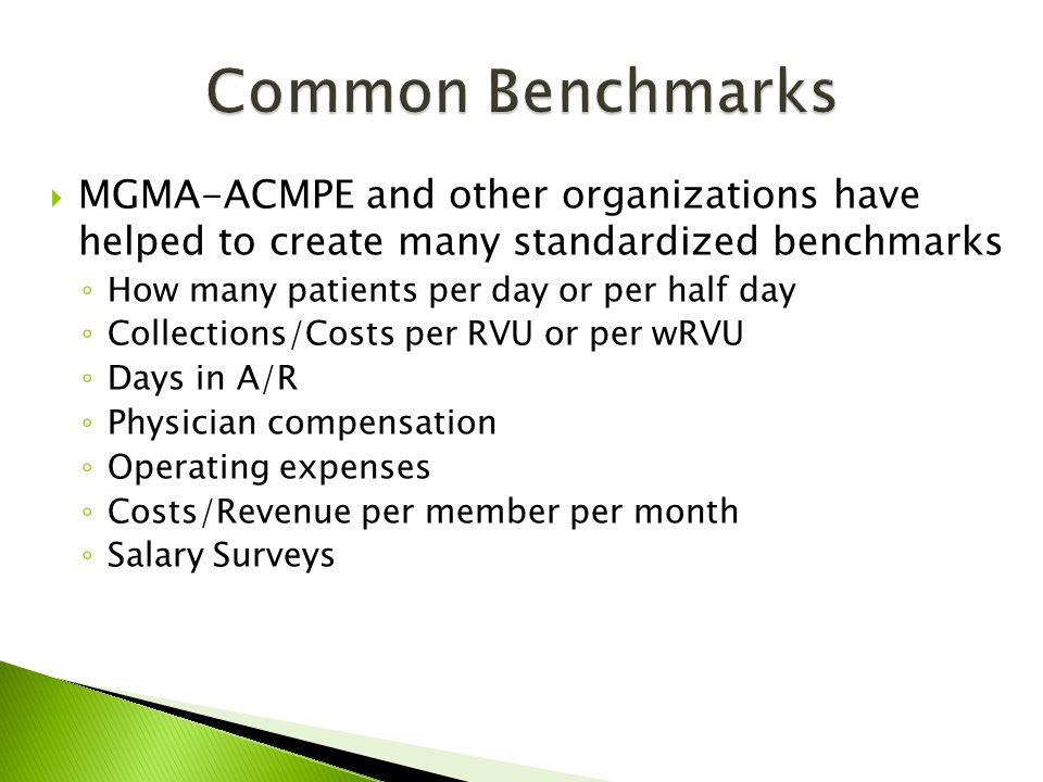  MGMA-ACMPE and other organizations have helped to create many standardized benchmarks ◦ How many patients per day or per half day ◦ Collections/Costs per RVU or per wRVU ◦ Days in A/R ◦ Physician compensation ◦ Operating expenses ◦ Costs/Revenue per member per month ◦ Salary Surveys