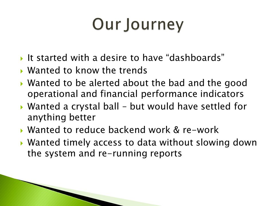  It started with a desire to have dashboards  Wanted to know the trends  Wanted to be alerted about the bad and the good operational and financial performance indicators  Wanted a crystal ball – but would have settled for anything better  Wanted to reduce backend work & re-work  Wanted timely access to data without slowing down the system and re-running reports