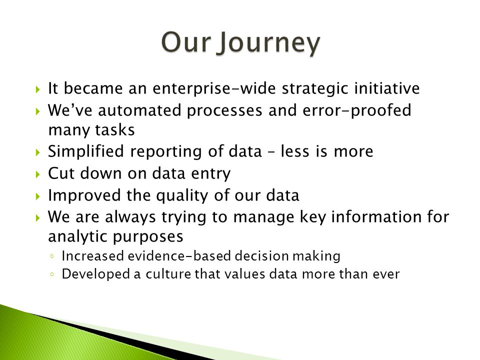  It became an enterprise-wide strategic initiative  We've automated processes and error-proofed many tasks  Simplified reporting of data – less is more  Cut down on data entry  Improved the quality of our data  We are always trying to manage key information for analytic purposes ◦ Increased evidence-based decision making ◦ Developed a culture that values data more than ever