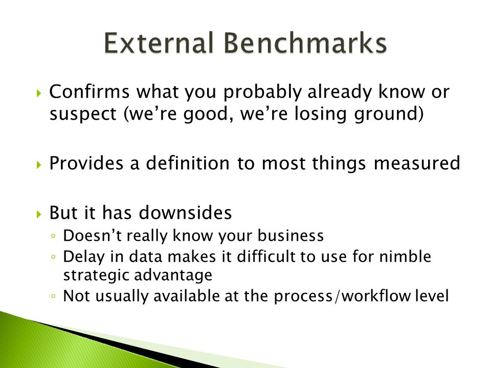  Confirms what you probably already know or suspect (we're good, we're losing ground)  Provides a definition to most things measured  But it has downsides ◦ Doesn't really know your business ◦ Delay in data makes it difficult to use for nimble strategic advantage ◦ Not usually available at the process/workflow level