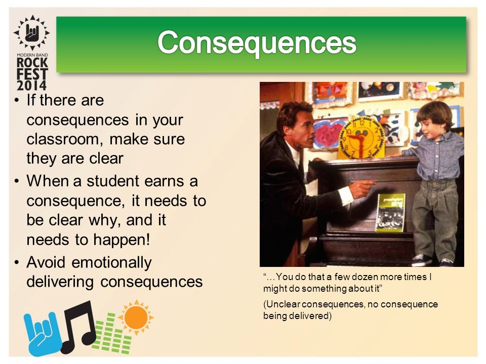 If there are consequences in your classroom, make sure they are clear When a student earns a consequence, it needs to be clear why, and it needs to happen.