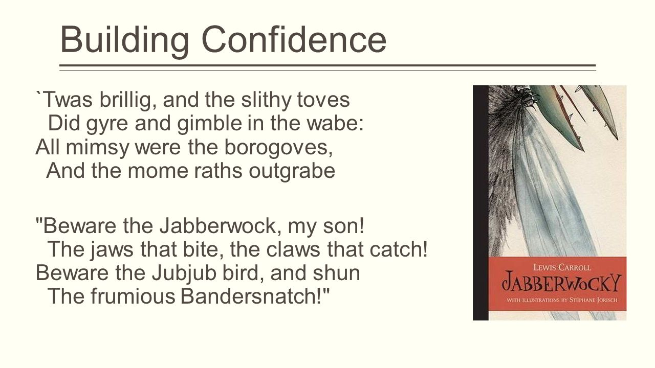 Building Confidence `Twas brillig, and the slithy toves Did gyre and gimble in the wabe: All mimsy were the borogoves, And the mome raths outgrabe Beware the Jabberwock, my son.