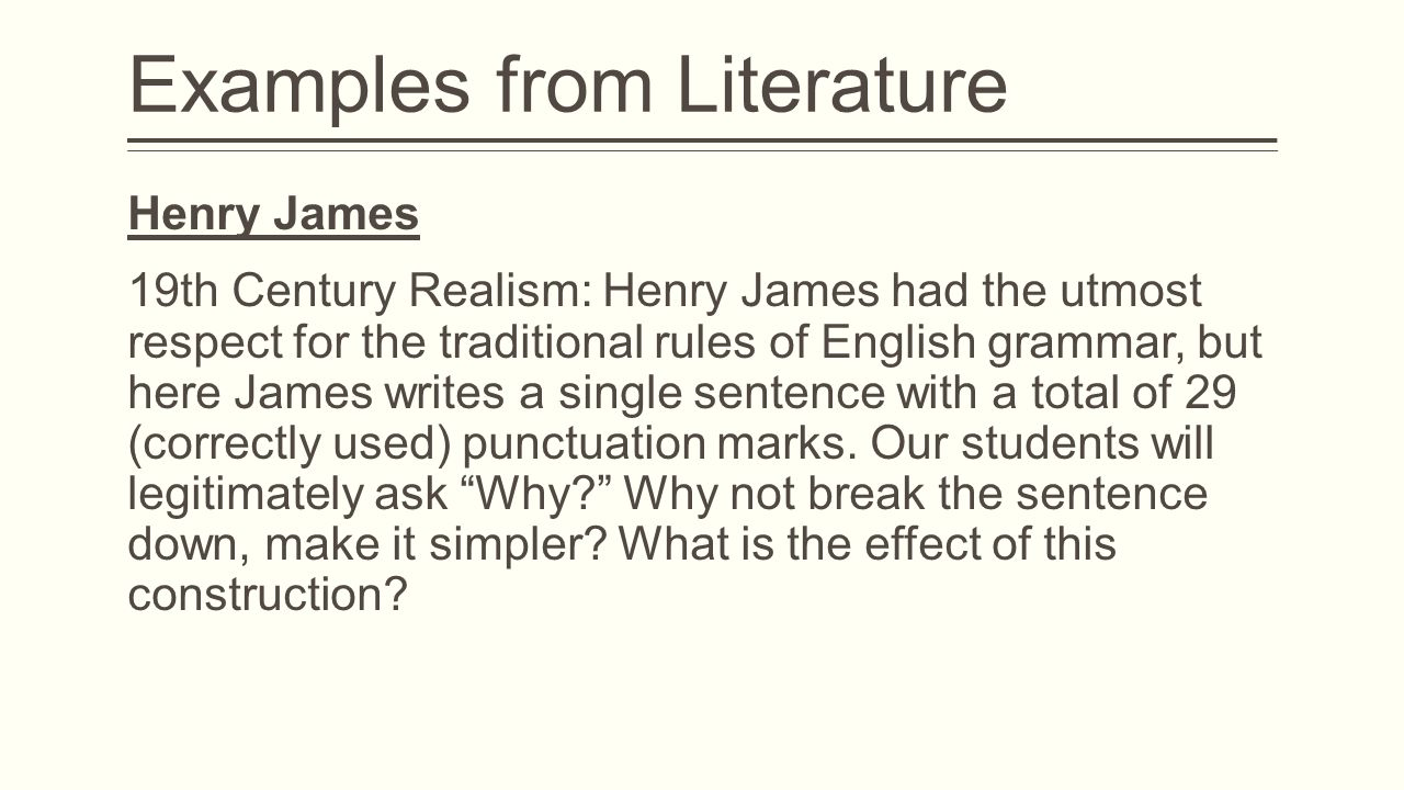 Examples from Literature Henry James 19th Century Realism: Henry James had the utmost respect for the traditional rules of English grammar, but here James writes a single sentence with a total of 29 (correctly used) punctuation marks.