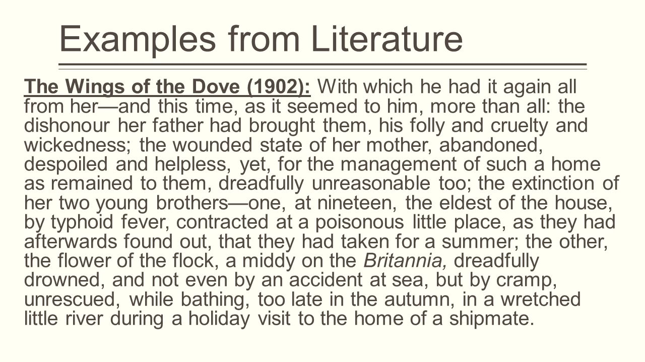 Examples from Literature The Wings of the Dove (1902): With which he had it again all from her—and this time, as it seemed to him, more than all: the dishonour her father had brought them, his folly and cruelty and wickedness; the wounded state of her mother, abandoned, despoiled and helpless, yet, for the management of such a home as remained to them, dreadfully unreasonable too; the extinction of her two young brothers—one, at nineteen, the eldest of the house, by typhoid fever, contracted at a poisonous little place, as they had afterwards found out, that they had taken for a summer; the other, the flower of the flock, a middy on the Britannia, dreadfully drowned, and not even by an accident at sea, but by cramp, unrescued, while bathing, too late in the autumn, in a wretched little river during a holiday visit to the home of a shipmate.