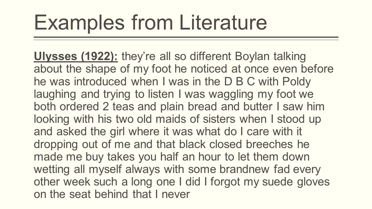 Examples from Literature Ulysses (1922): they're all so different Boylan talking about the shape of my foot he noticed at once even before he was introduced when I was in the D B C with Poldy laughing and trying to listen I was waggling my foot we both ordered 2 teas and plain bread and butter I saw him looking with his two old maids of sisters when I stood up and asked the girl where it was what do I care with it dropping out of me and that black closed breeches he made me buy takes you half an hour to let them down wetting all myself always with some brandnew fad every other week such a long one I did I forgot my suede gloves on the seat behind that I never