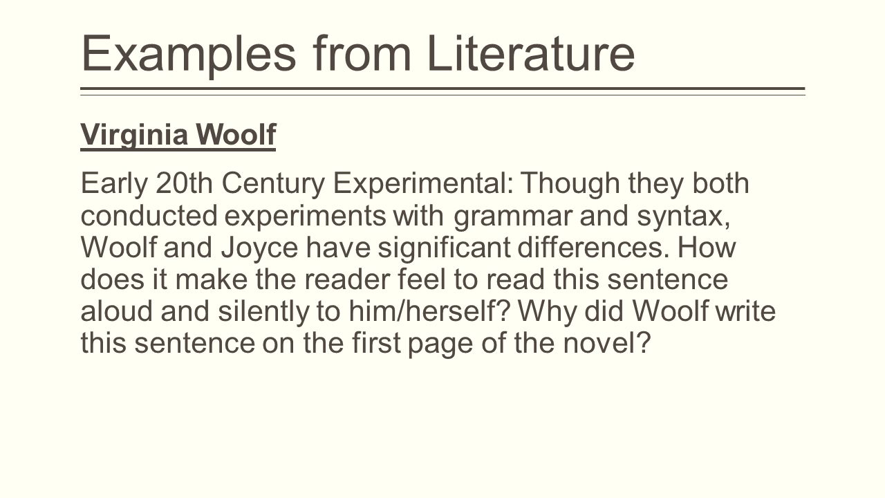 Examples from Literature Virginia Woolf Early 20th Century Experimental: Though they both conducted experiments with grammar and syntax, Woolf and Joyce have significant differences.
