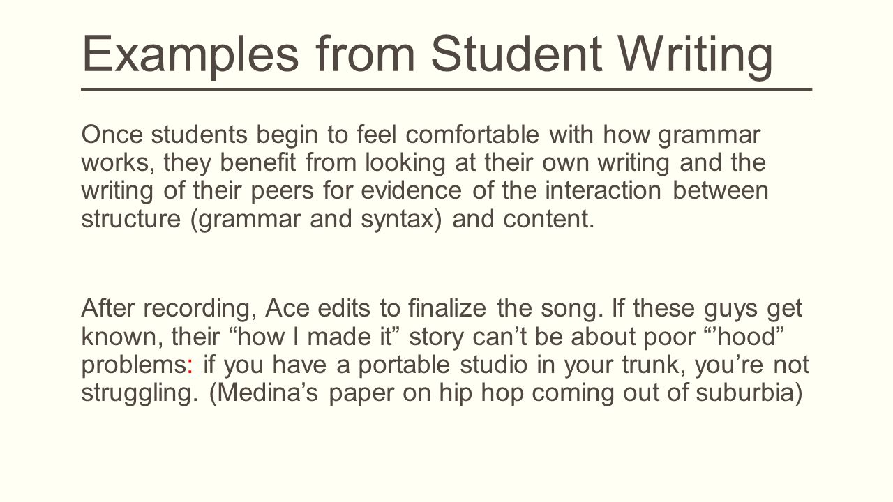 Examples from Student Writing Once students begin to feel comfortable with how grammar works, they benefit from looking at their own writing and the writing of their peers for evidence of the interaction between structure (grammar and syntax) and content.