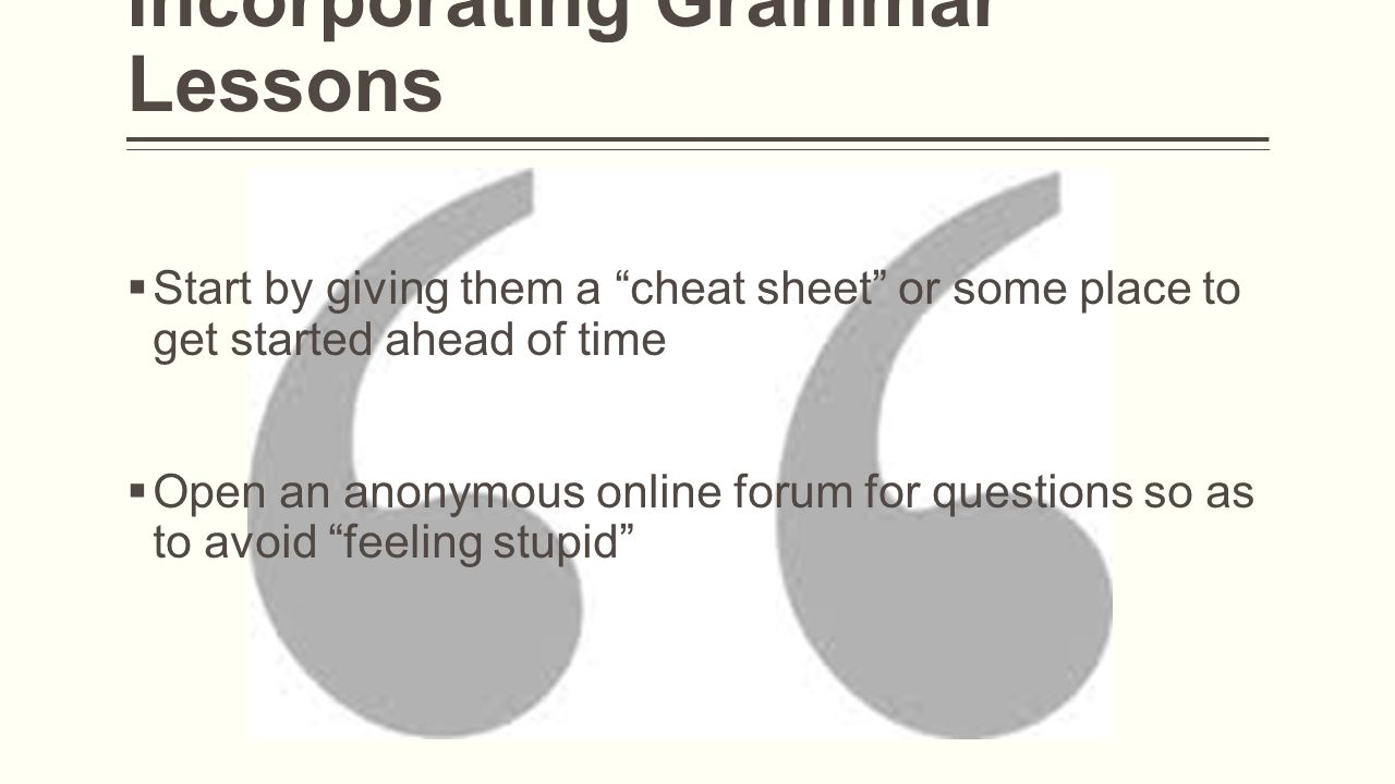 Incorporating Grammar Lessons  Start by giving them a cheat sheet or some place to get started ahead of time  Open an anonymous online forum for questions so as to avoid feeling stupid