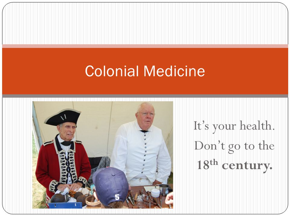 It's your health. Don't go to the 18 th century. Colonial Medicine