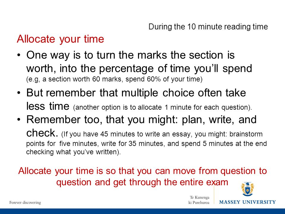 During the 10 minute reading time Allocate your time One way is to turn the marks the section is worth, into the percentage of time you'll spend (e.g,