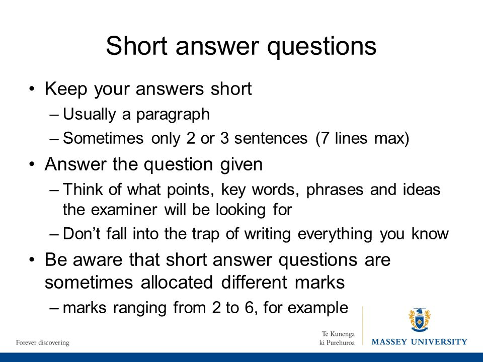 Short answer questions Keep your answers short –Usually a paragraph –Sometimes only 2 or 3 sentences (7 lines max) Answer the question given –Think of