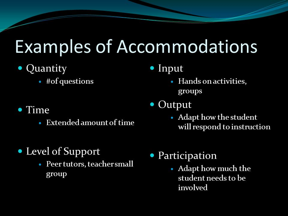 Examples of Accommodations Quantity #of questions Time Extended amount of time Level of Support Peer tutors, teacher small group Input Hands on activi