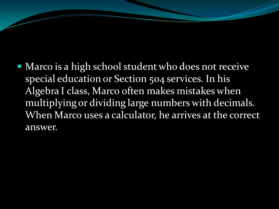 Marco is a high school student who does not receive special education or Section 504 services. In his Algebra I class, Marco often makes mistakes when