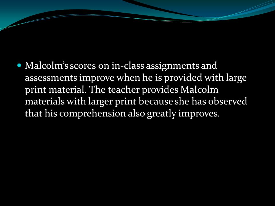 Malcolm's scores on in‐class assignments and assessments improve when he is provided with large print material. The teacher provides Malcolm materials
