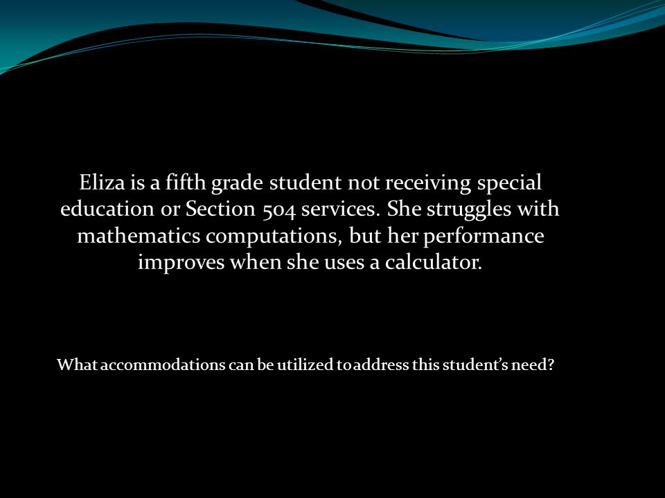Eliza is a fifth grade student not receiving special education or Section 504 services. She struggles with mathematics computations, but her performan