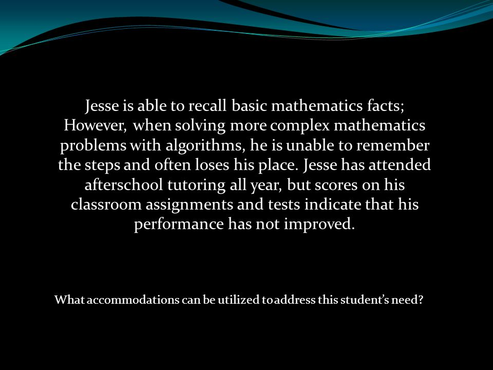 Jesse is able to recall basic mathematics facts; However, when solving more complex mathematics problems with algorithms, he is unable to remember the