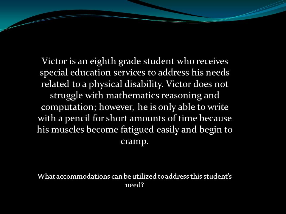 Victor is an eighth grade student who receives special education services to address his needs related to a physical disability. Victor does not strug