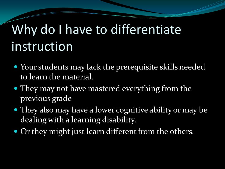 Why do I have to differentiate instruction Your students may lack the prerequisite skills needed to learn the material. They may not have mastered eve